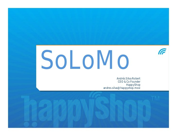 SoLoMo         Andrés Silva Robert                CEO & Co Founder                      HappyShop    andres.silva@happysho...