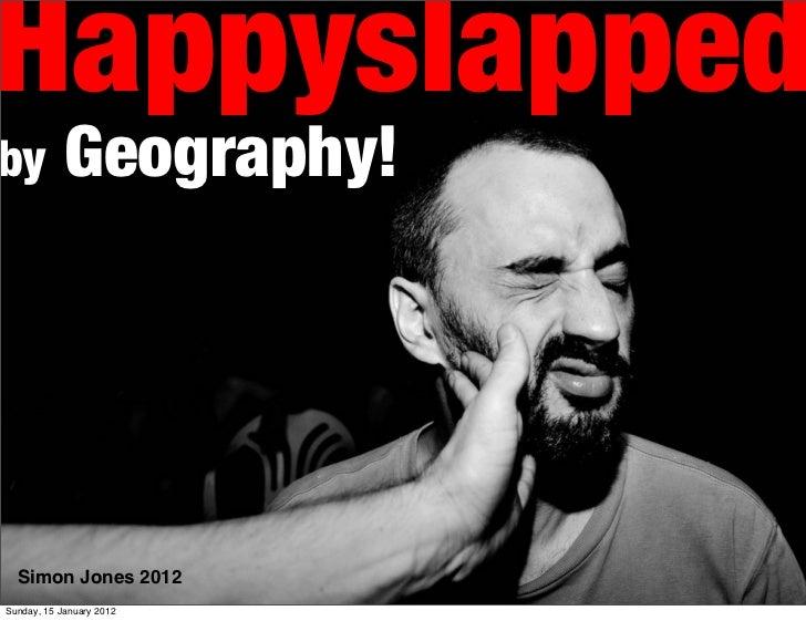 Happyslappedby          Geography!  Simon Jones 2012Sunday, 15 January 2012