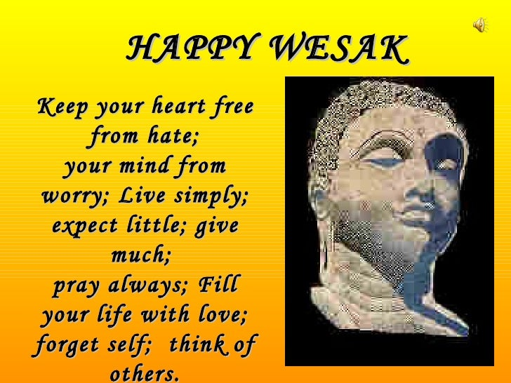HAPPY WESAK Keep your heart free from hate; your mind from worry; Live simply; expect little; give much;  pray always; Fil...
