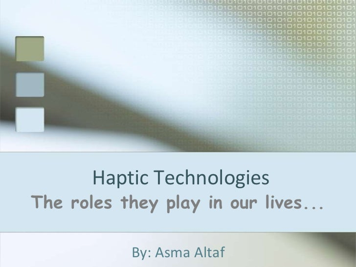 Haptic Technologies<br />The roles they play in our lives...<br />By: Asma Altaf<br />