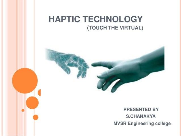 HAPTIC TECHNOLOGY      (TOUCH THE VIRTUAL)                  PRESENTED BY                   S.CHANAKYA              MVSR En...