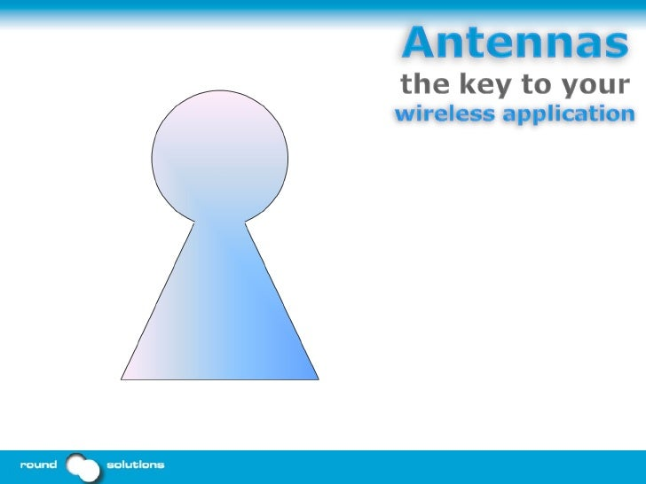 Antennas: the key to your wireless application Harald Naumann Round Solutions