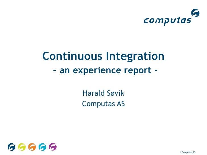 Continuous Integration   -   an experience report - Harald Søvik Computas AS © Computas AS