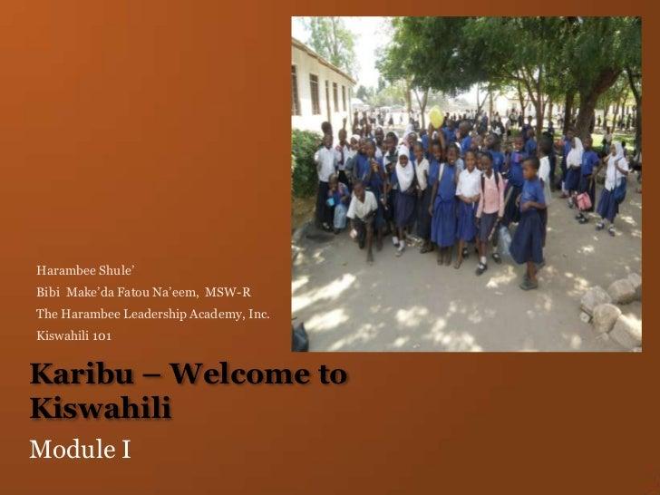 Karibu – Welcome to Kiswahili<br />Module I<br />Harambee Shule'<br />Bibi  Make'da Fatou Na'eem,  MSW-R<br />The Harambee...