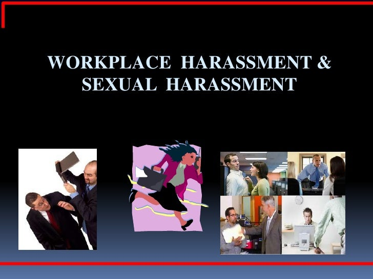 WORKPLACE HARASSMENT &  SEXUAL HARASSMENT