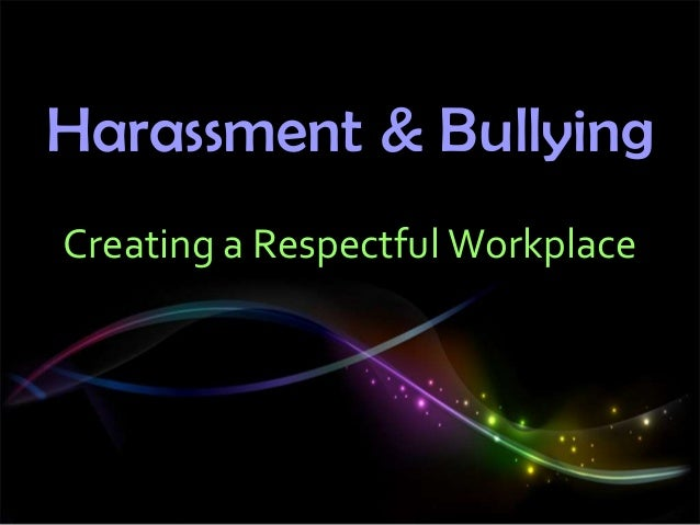 Harassment & Bullying Creating a Respectful Workplace