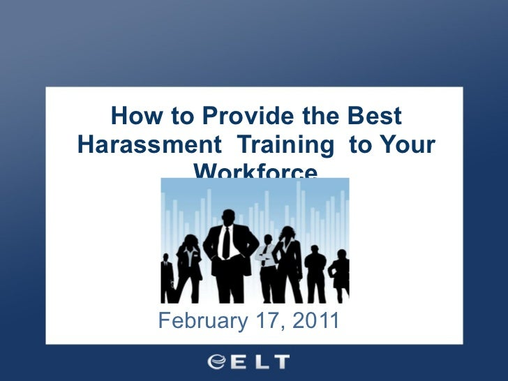 How to Provide the Best Harassment  Training  to Your Workforce   February 17, 2011