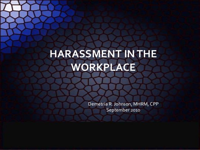 HARASSMENT INTHE WORKPLACE Demetria R. Johnson, MHRM, CPP September 2010
