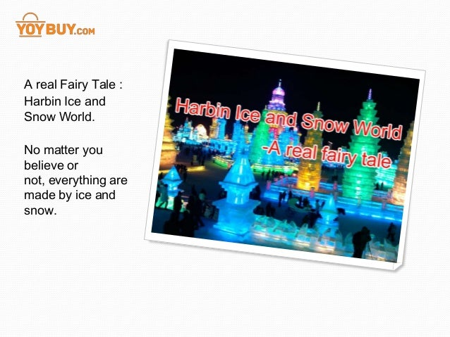 A real Fairy Tale :Harbin Ice andSnow World.No matter youbelieve ornot, everything aremade by ice andsnow.