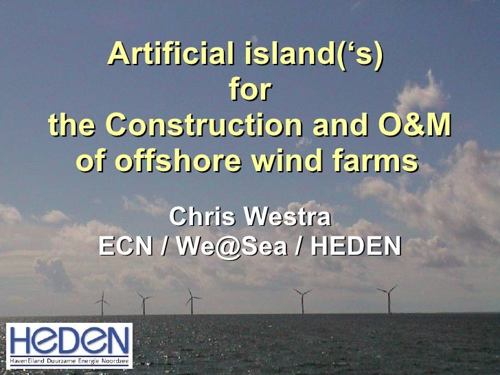 Artificial island ('s)  for the Construction and O&M of offshore wind farms   Chris Westra ECN / We@Sea / HEDEN