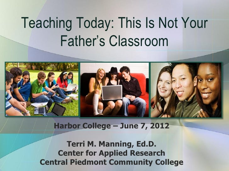 Teaching Today: This Is Not Your      Father's Classroom      Harbor College – June 7, 2012          Terri M. Manning, Ed....