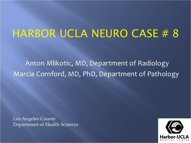 HARBOR UCLA NEURO CASE # 8   Anton Mlikotic, MD, Department of RadiologyMarcia Cornford, MD, PhD, Department of PathologyL...