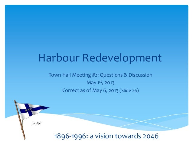 Harbour RedevelopmentTown Hall Meeting #2: Questions & DiscussionMay 1st, 2013Correct as of May 6, 2013 (Slide 26)1896-199...