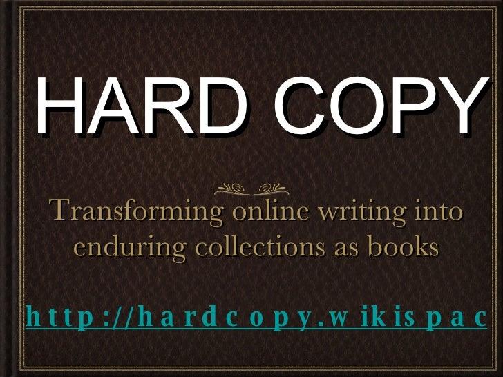 HARD COPY <ul><li>Transforming online writing into enduring collections as books </li></ul>http://hardcopy.wikispaces.com