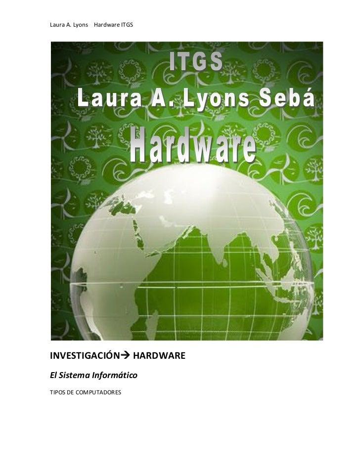 Laura A. Lyons Hardware ITGSINVESTIGACIÓN HARDWAREEl Sistema InformáticoTIPOS DE COMPUTADORES