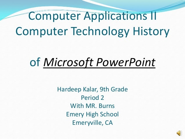 Computer Applications IIComputer Technology Historyof Microsoft PowerPointHardeep Kalar, 9th GradePeriod 2With MR. BurnsEm...