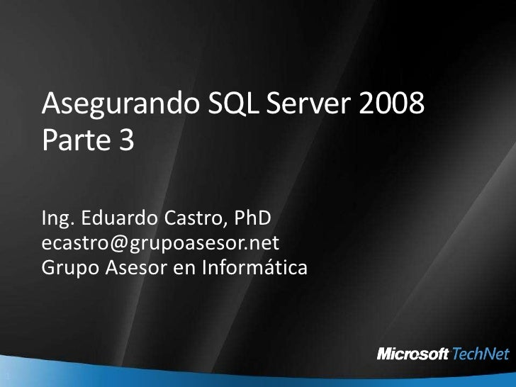 Asegurando SQL Server 2008Parte 3<br />Ing. Eduardo Castro, PhD<br />ecastro@grupoasesor.net<br />GrupoAsesor en Informáti...