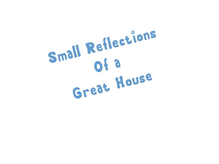 Small Reflections of a Great House