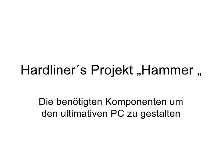 """Hardliner´s Projekt """"Hammer """"  Die benötigten Komponenten um  den ultimativen PC zu gestalten"""
