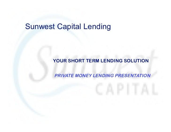 Sunwest Capital Lending       YOUR SHORT TERM LENDING SOLUTION       PRIVATE MONEY LENDING PRESENTATION