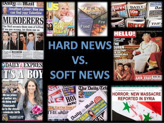 News stories are divided into two types: Hard news Soft news