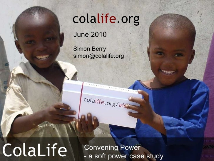 Simon Berry [email_address] cola life .org ColaLife June 2010 Convening Power - a soft power case study