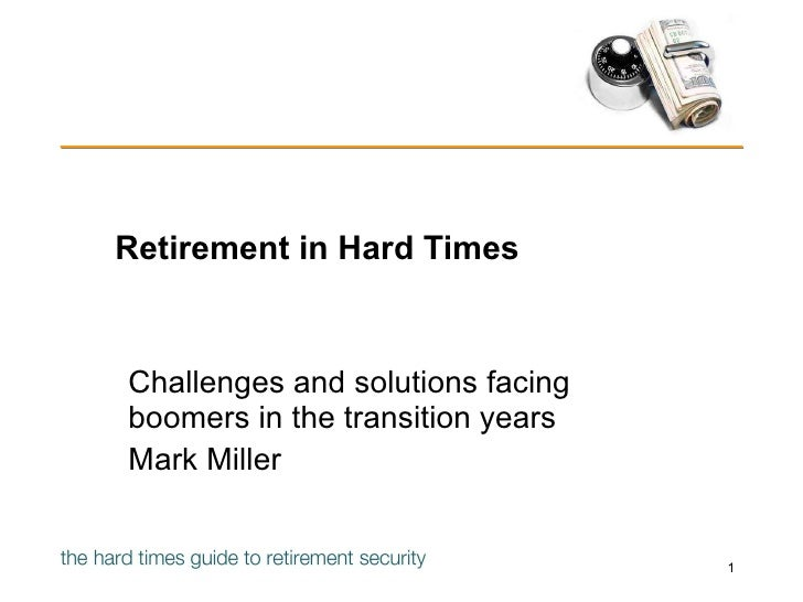 Retirement in Hard Times Challenges and solutions facing boomers in the transition years Mark Miller