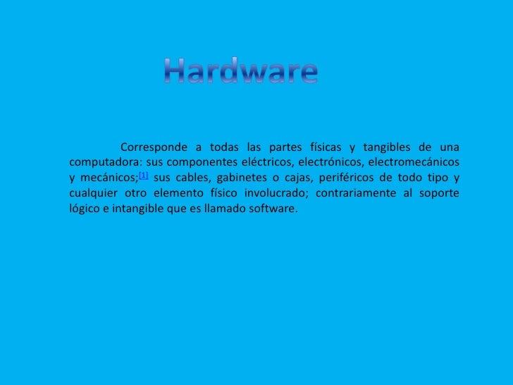 Hardware<br />Corresponde a todas las partes físicas y tangibles de una computadora: sus componentes eléctricos, electrón...