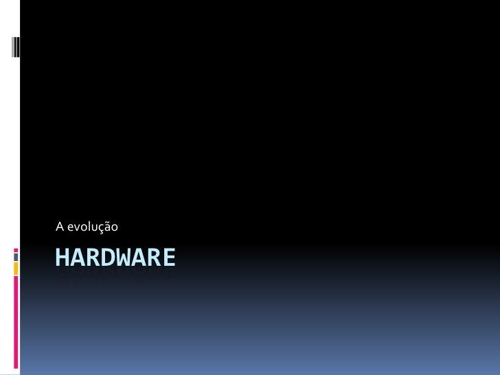 Hardware<br />A evolução<br />