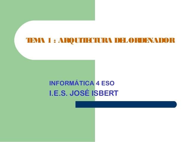 TEMA 1 : ARQUITECTURA DELORDENADOR INFORMÁTICA 4 ESO I.E.S. JOSÉ ISBERT