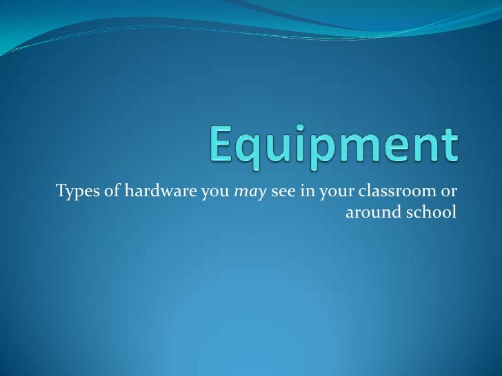Equipment<br />Types of hardware you may see in your classroom or around school<br />