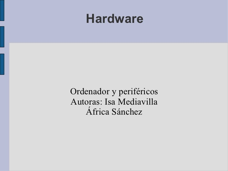Hardware <ul><ul><li>Ordenador y periféricos </li></ul></ul><ul><ul><li>Autoras: Isa Mediavilla </li></ul></ul><ul><ul><li...