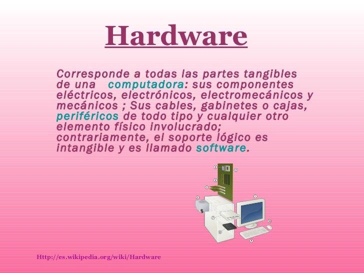 Hardware Corresponde a todas las partes tangibles de una  computadora : sus componentes eléctricos, electrónicos, electrom...