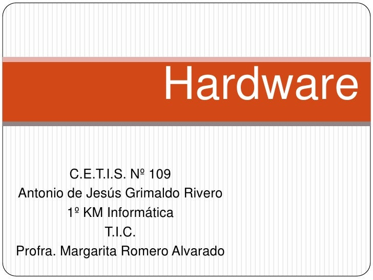 Hardware<br />C.E.T.I.S. Nº 109<br />Antonio de Jesús Grimaldo Rivero<br />1º KM Informática<br />T.I.C.<br />Profra. Marg...