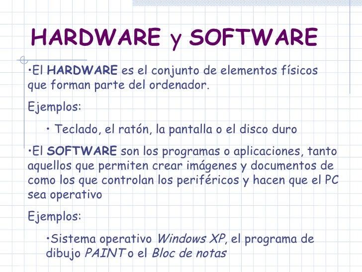 HARDWARE  y  SOFTWARE   <ul><li>El  HARDWARE  es el conjunto de elementos físicos que forman parte del ordenador.   </li><...