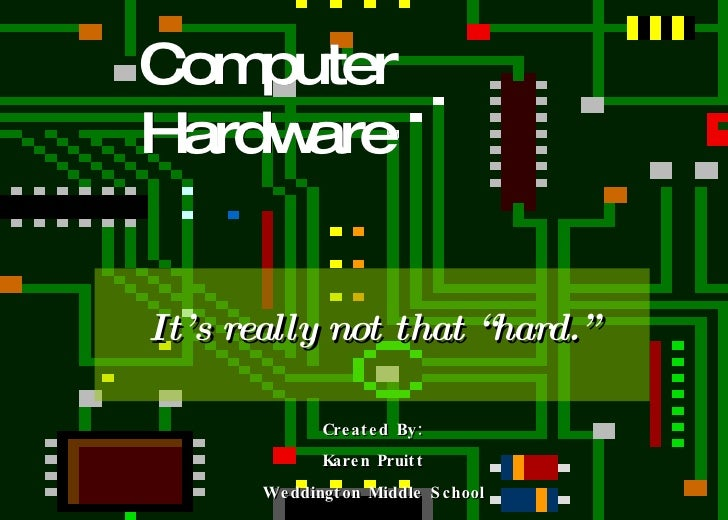 "Computer Hardware It's really not that ""hard."" Created By: Karen Pruitt Weddington Middle School"