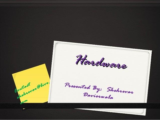 HardwareHardware Presented By: ShehrevarDavierwala Contact shehrevar@live. com