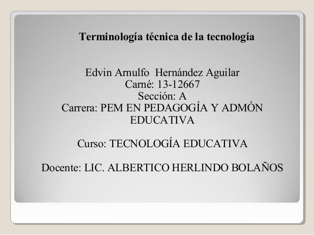 Terminología técnica de la tecnología Edvin Arnulfo Hernández Aguilar Carné: 13-12667 Sección: A Carrera: PEM EN PEDAGOGÍA...