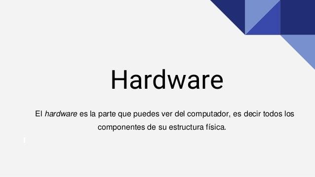 Hardware El hardware es la parte que puedes ver del computador, es decir todos los componentes de su estructura física.