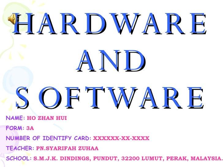 HARDWARE AND SOFTWARE NAME :   HO ZHAN HUI FORM :   3A NUMBER OF IDENTIFY CARD :   XXXXXX-XX-XXXX TEACHER :   PN.SYARIFAH ...
