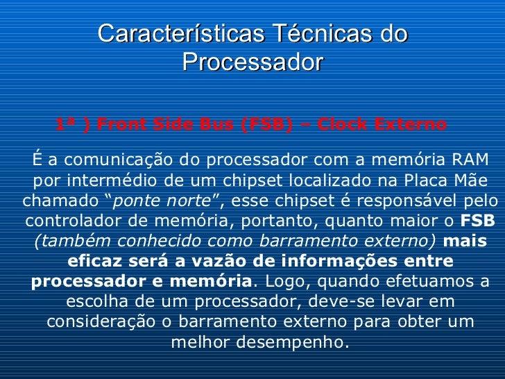 Características Técnicas do Processador 1ª ) Front Side Bus (FSB) – Clock Externo É a comunicação do processador com a mem...