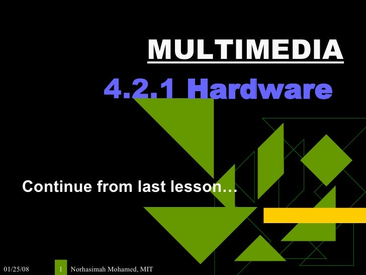 MULTIMEDIA 4.2.1  Hardware   Continue from last lesson…