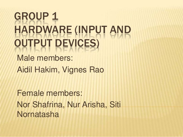 GROUP 1 HARDWARE (INPUT AND OUTPUT DEVICES) Male members: Aidil Hakim, Vignes Rao  Female members: Nor Shafrina, Nur Arish...