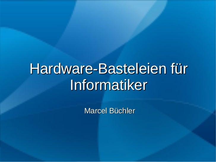 Hardware-Basteleien für     Informatiker       Marcel Büchler