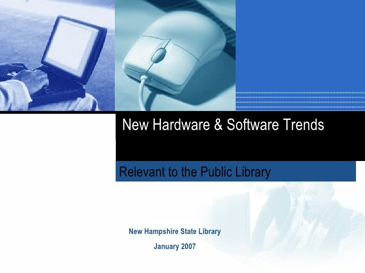 Relevant to the Public Library   New Hampshire State Library January 2007 New Hardware & Software Trends