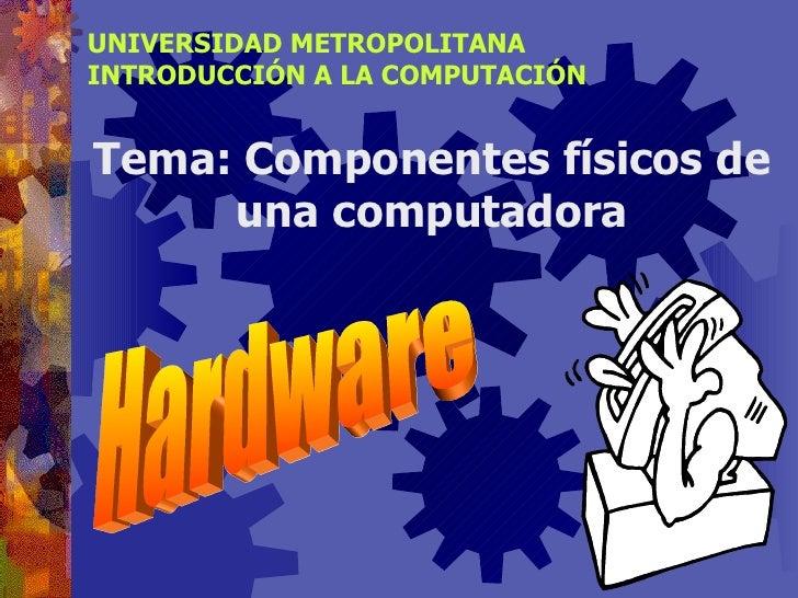 UNIVERSIDAD METROPOLITANA INTRODUCCIÓN A LA COMPUTACIÓN Tema: Componentes físicos de una computadora Hardware