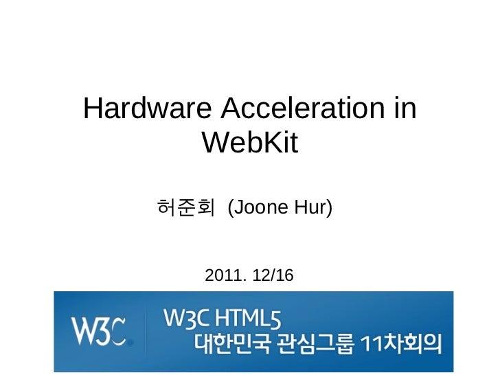 Hardware Acceleration in       WebKit     허준회 (Joone Hur)         2011. 12/16