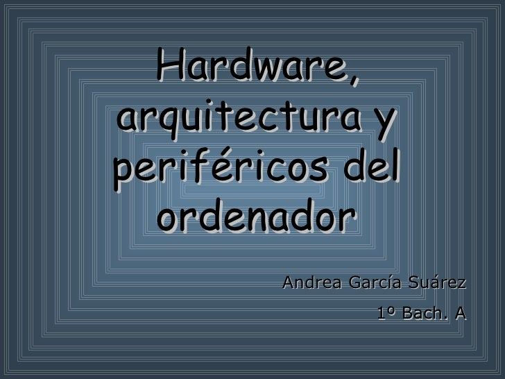 Hardware, arquitectura y periféricos del ordenador Andrea García Suárez 1º Bach. A