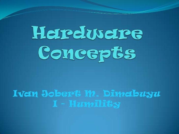 Hardware Concepts<br />Ivan Jobert M. Dimabuyu<br />I - Humility<br />