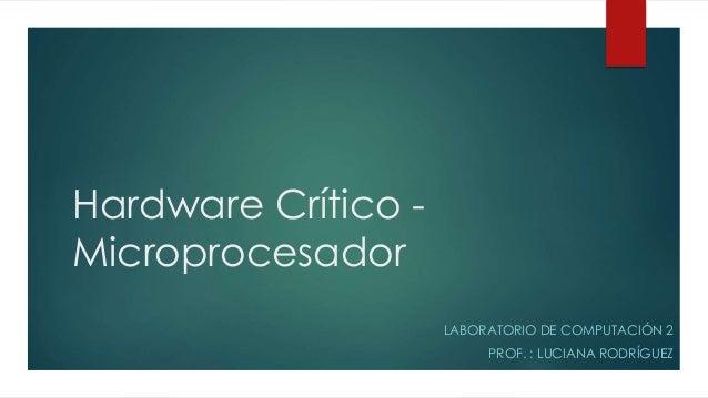 Hardware Crítico - Microprocesador LABORATORIO DE COMPUTACIÓN 2 PROF. : LUCIANA RODRÍGUEZ